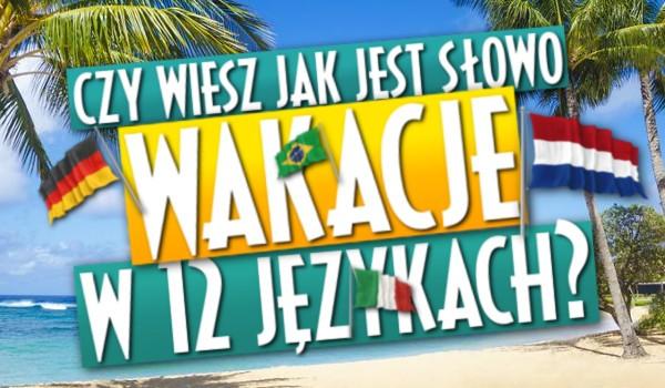"""Wiesz jak jest słowo """"wakacje"""" w 12 językach?"""