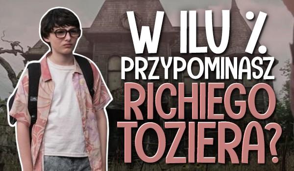 W ilu % przypominasz Richiego Toziera?