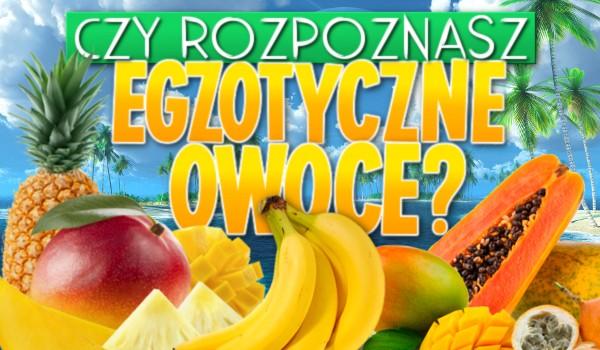 Czy rozpoznasz owoce egzotyczne?