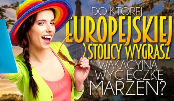 Do której europejskiej stolicy wygrasz wakacyjną wycieczkę marzeń?