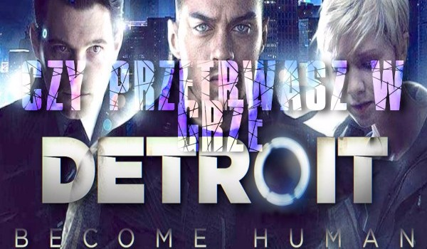 Czy przetrwasz w grze Detroit: Become Human?