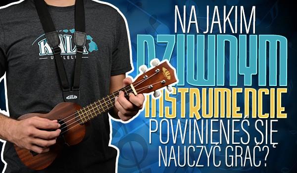 Na jakim dziwnym instrumencie powinieneś nauczyć się grać?