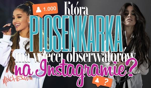 Która piosenkarka ma więcej obserwatorów na Instagramie?