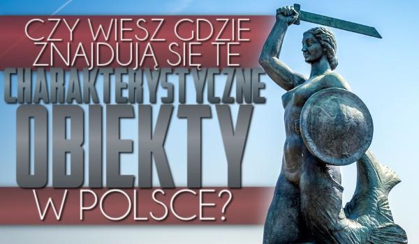 Czy wiesz gdzie znajdują się te charakterystyczne obiekty w Polsce?