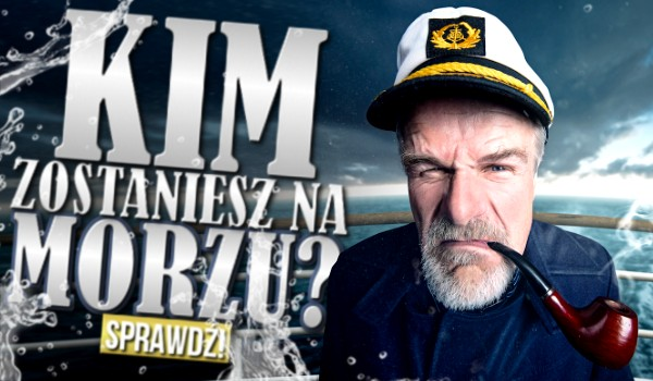 Kim zostaniesz na morzu?