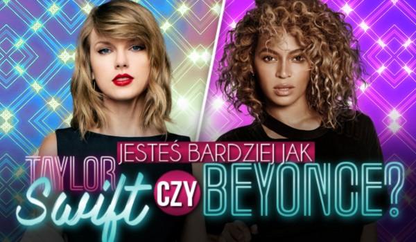 Jesteś bardziej jak Taylor Swift czy Beyonce?