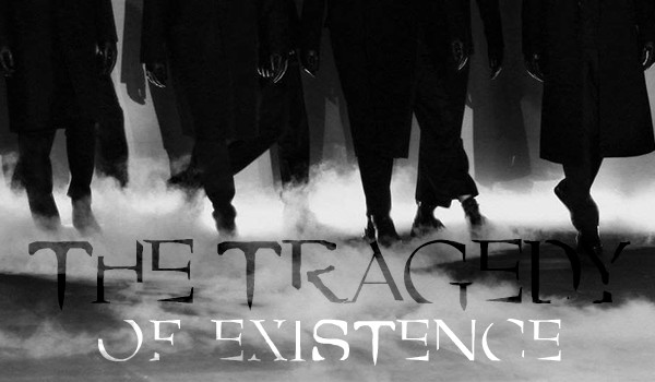 The Tragedy of Existence #1