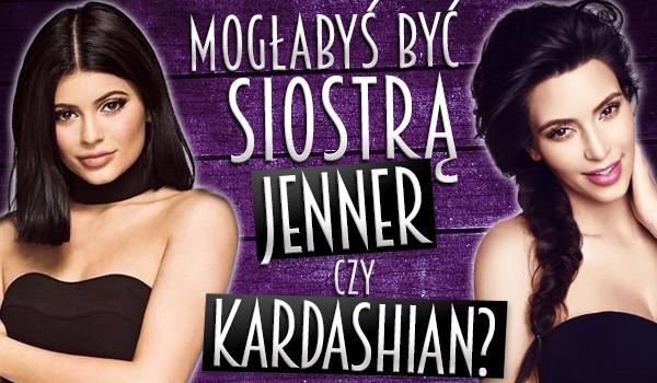 Mogłabyś być siostrą Jenner czy Kardashian?