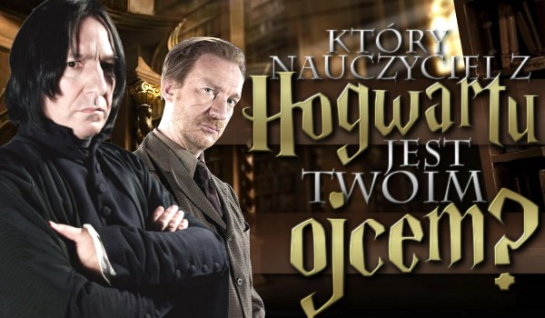 Który nauczyciel z Hogwartu jest Twoim ojcem?