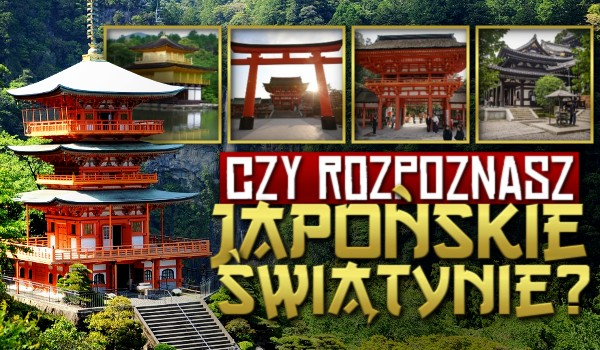Czy rozpoznasz japońskie świątynie?