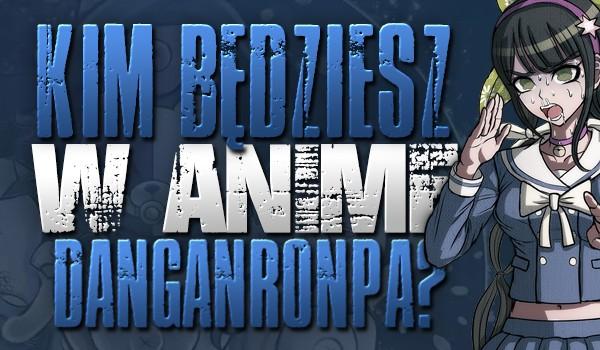 Kim będziesz w anime Danganronpa?