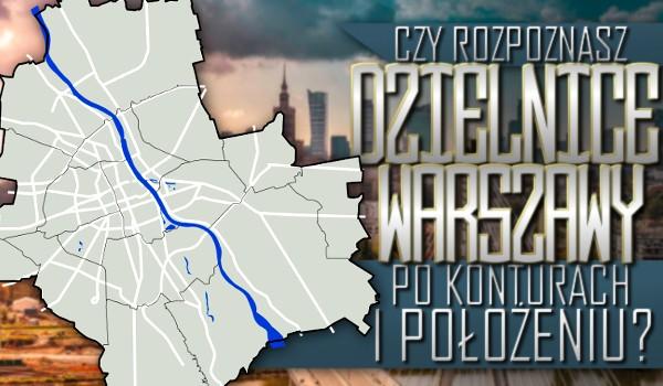 Czy rozpoznasz dzielnice Warszawy po konturach i położeniu?