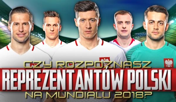 Czy rozpoznasz reprezentantów Polski na mundialu 2018?
