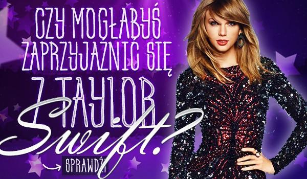 Czy mogłabyś zaprzyjaźnić się z Taylor Swift?