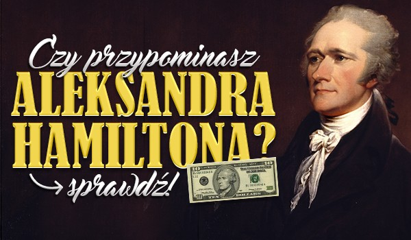 Czy przypominasz Aleksandra Hamiltona?