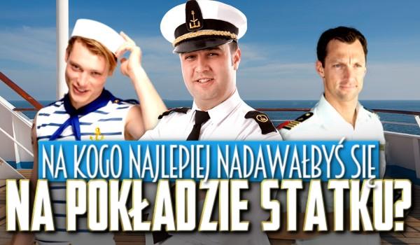 Na pokładzie statku najlepiej nadawałbyś się na kapitana, kuka, sternika, bosmana czy zwykłego majtka?