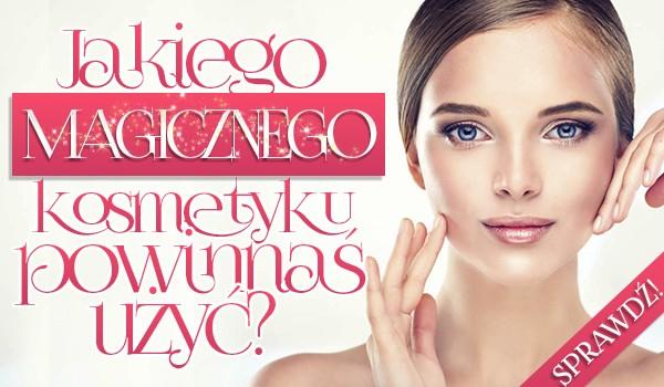 Jakiego magicznego kosmetyku powinnaś użyć?