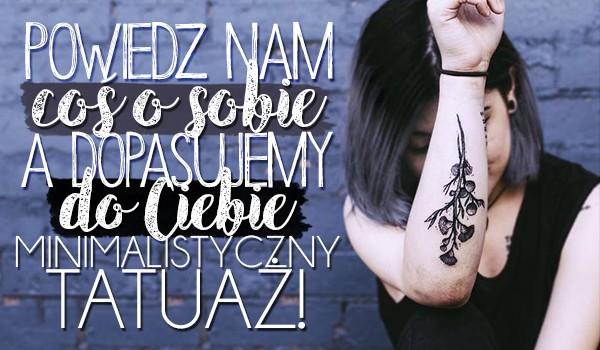 Powiedz nam coś o sobie, a my dopasujemy do Ciebie minimalistyczny tatuaż, który pokochasz!