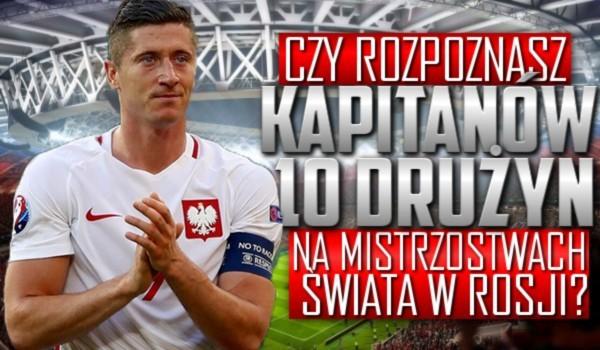 Czy rozpoznasz kapitanów 10 drużyn na Mistrzostwach Świata w Rosji?