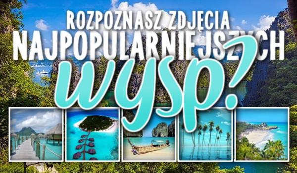 Rozpoznasz zdjęcia najpopularniejszych wysp?
