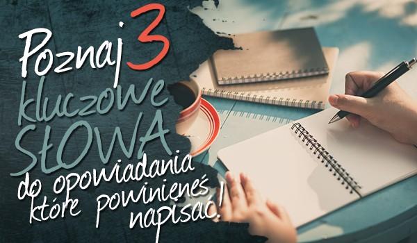 Poznaj trzy kluczowe słowa do opowiadania, które powinieneś napisać!