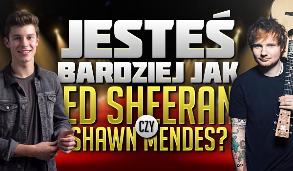 Jesteś bardziej jak Ed Sheeran czy Shawn Mendes?