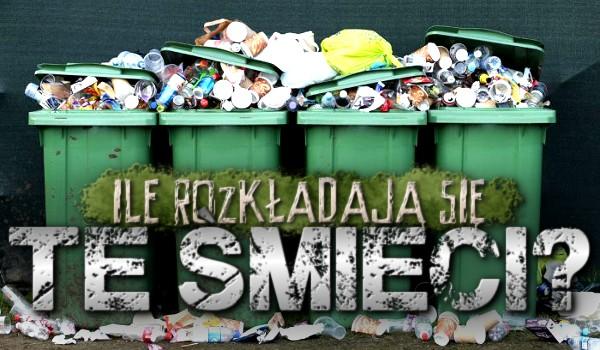 Ile rozkładają się te śmieci?
