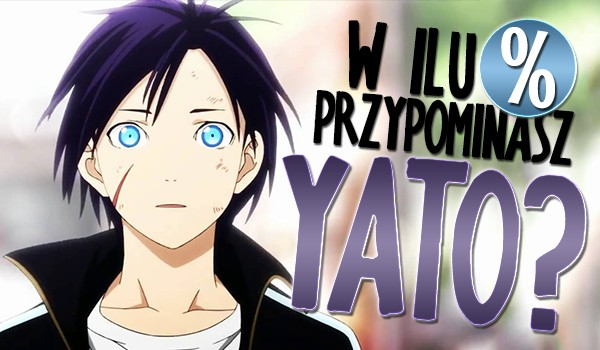 W ilu % przypominasz Yato?