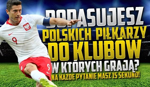 Czy uda Ci się dopasować polskich piłkarzy do klubów, w których grają? Na każde pytanie masz 15 sekund!