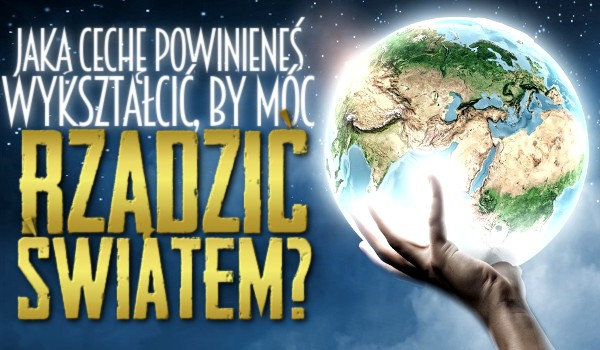 Jaką cechę powinieneś wykształcić, by móc rządzić światem?