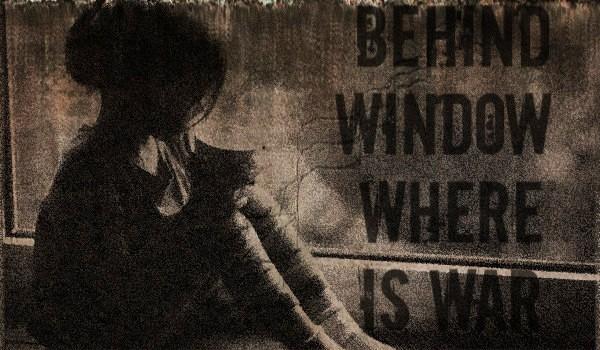 Behind Window Where Is War ~ Prolog