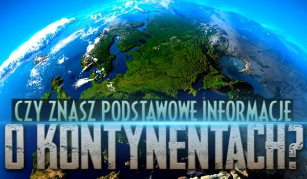 Czy znasz podstawowe informacje o kontynentach?