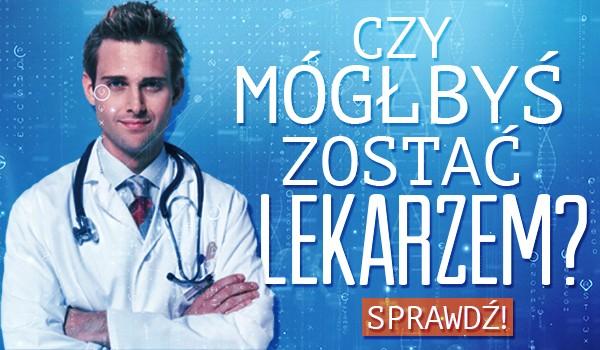 Czy mógłbyś zostać lekarzem?