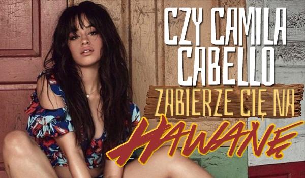 Czy Camila Cabello zabierze Cię w te wakacje na Hawanę?