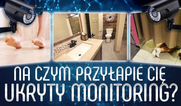 Na czym przyłapie Cię ukryty monitoring?