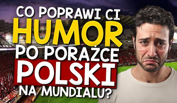 Co poprawi Ci humor po porażce Polski na Mundialu 2018?