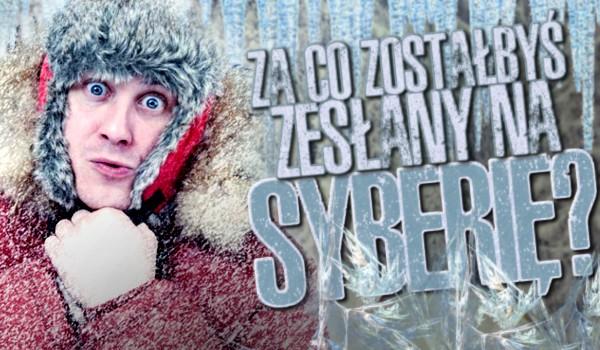 Za co zostałbyś zesłany na Syberię?