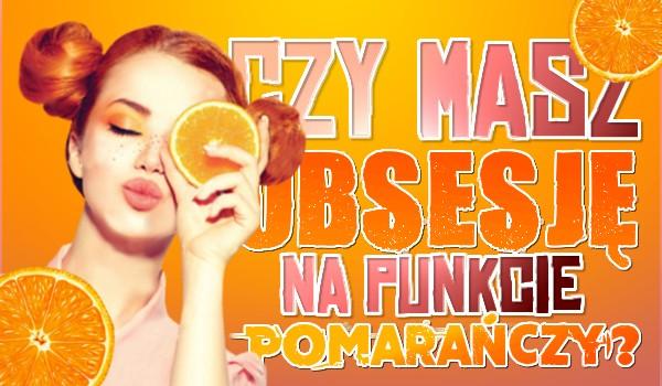 Czy masz obsesję na punkcie pomarańczy?