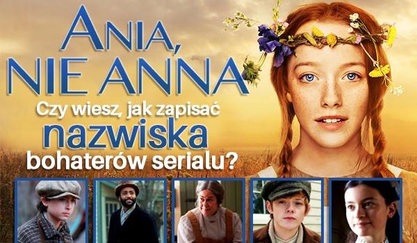 """Czy wiesz, jak zapisać nazwiska bohaterów serialu """"Ania, nie Anna""""?"""