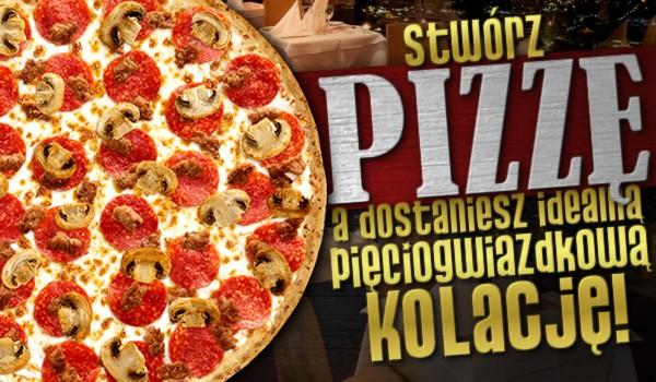 Stwórz pizzę, a dostaniesz idealną pięciogwiazdkową kolację!