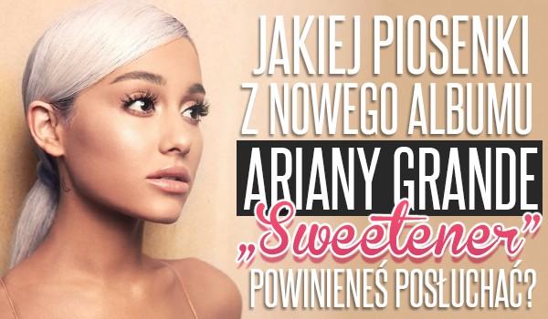 """Jakiej piosenki z nowego albumu Ariany Grande """"Sweetener"""" powinieneś posłuchać?"""