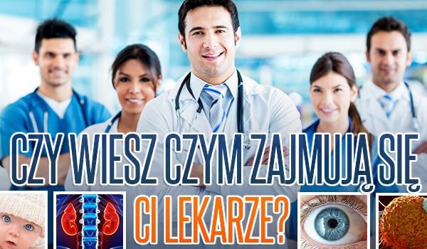 Czy wiesz czym zajmują się ci lekarze?