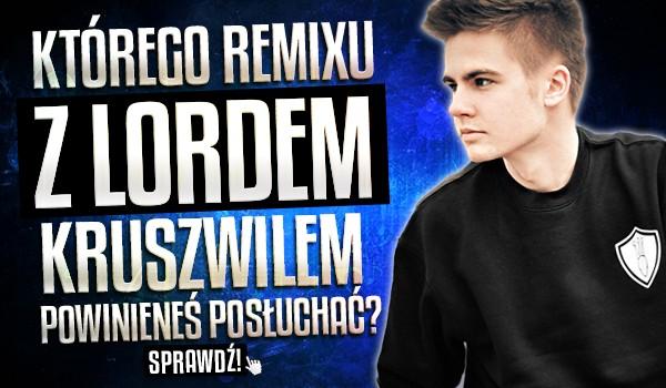 Którego remixu z Lordem Kruszwilem powinieneś posłuchać?