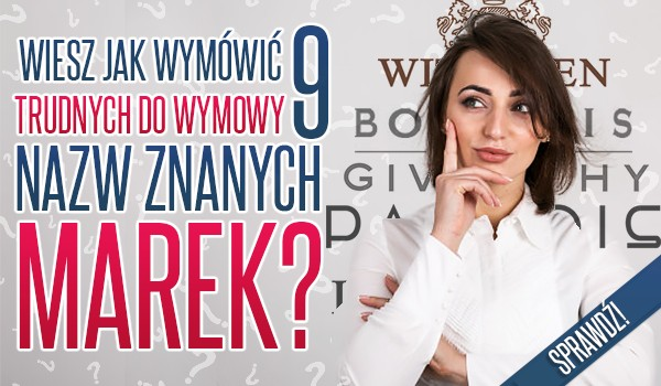 Czy wiesz jak wymówić dziewięć trudnych do wymowy nazw znanych marek?