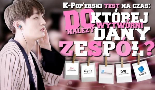 K-Pop'owy test na czas: Do której wytwórni należy dany zespół?