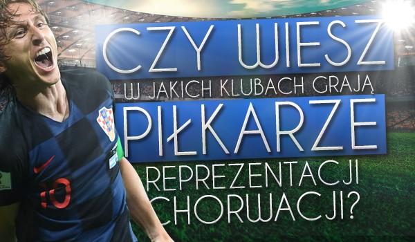 Czy wiesz w jakich klubach grają piłkarze reprezentacji Chorwacji?