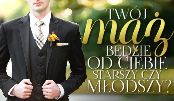 Twój mąż będzie od Ciebie starszy czy młodszy?