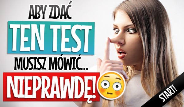 Aby zdać ten test, musisz mówić… Nieprawdę!
