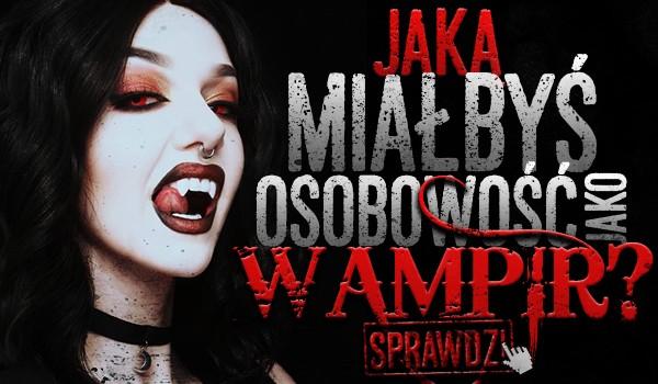Jaką miałbyś osobowość jako wampir?