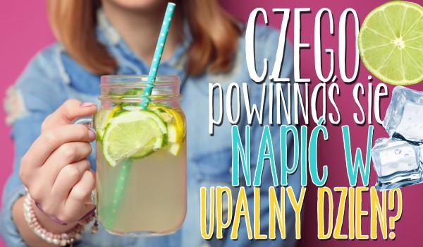 Czego powinnaś się napić w upalny letni dzień?